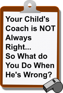 Your Child's Coach is NOT Always Right…So What do You Do When He's Wrong?