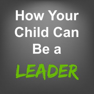 How Your Child Can Be a Leader