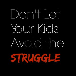 Don't Let Your Kids Avoid the Struggle