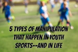 Here are 5 Types of Manipulation That Happen in Youth Sports–and in LIFE